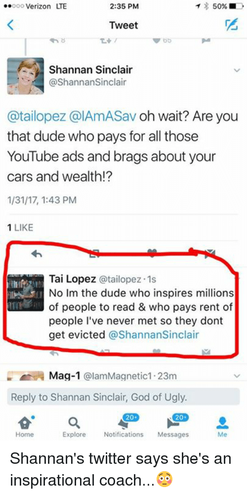 Tai Lopez: ..ooo Verizon LTE  2:35 PM  T 50%  D  Tweet  Shannan Sinclair  @Shannan Sinclair  @tailopez CalAmASav oh wait? Are you  that dude who pays for all those  YouTube ads and brags about your  cars and wealth!?  1/31/17, 1:43 PM  1 LIKE  Tai Lopez otailopez.1s  u No im the dude who inspires millions  of people to read & who pays rent of  people I've never met so they dont  get evicted  @Shannan Sinclair  Mag-1  @lam Magnetic 1.23m  Reply to Shannan Sinclair,  God of Ugly.  20  20  Explore  Notifications  Messages  Home Shannan's twitter says she's an inspirational coach...😳