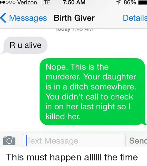 Birth Giver: ooo Verizon LTE 7:50 AM  86  %  Messages Birth Giver  Details  R u alive  Nope. This is the  murderer. Your daughter  is in a ditch somewhere.  You didn't call to check  in on her last night so  killed her.  Text Message  Send This must happen allllll the time