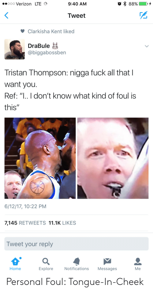 """Reffing: ..ooo Verizon LTE  9:40 AM  Tweet  Clarkisha Kent liked  DraBule  @biggabossben  Tristan Thompson: nigga fuck all that I  want you.  Ref: """" don't know what kind of foul is  this""""  6/12/17, 10:22 PM  7,145 RETWEETS 11.1K LIKES  Tweet your reply  Home  Explore  Notifications Messages  Me Personal Foul: Tongue-In-Cheek"""