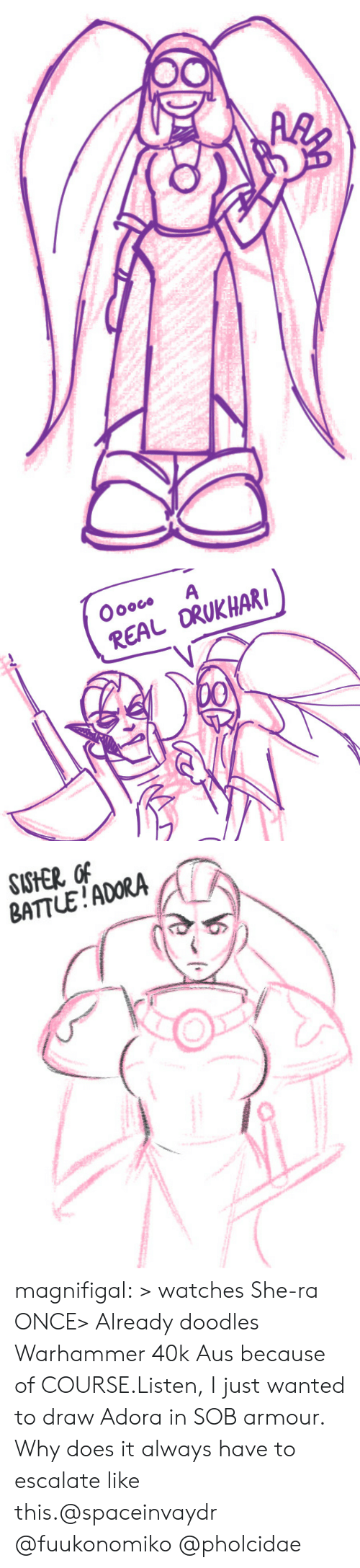 Tumblr, Blog, and Watches: Oooco  A  REAL ORUKHAR  00   SISHER OF  BATTLE!ADORA magnifigal:  > watches She-ra ONCE> Already doodles Warhammer 40k Aus because of COURSE.Listen, I just wanted to draw Adora in SOB armour. Why does it always have to escalate like this.@spaceinvaydr @fuukonomiko @pholcidae