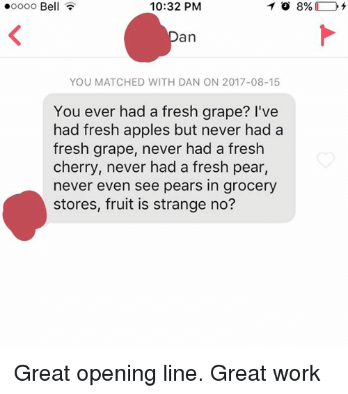 Great Work: .oooo Bell  10:32 PM  an  YOU MATCHED WITH DAN ON 2017-08-15  You ever had a fresh grape? I've  had fresh apples but never had a  fresh grape, never had a fresh  cherry, never had a fresh pear  never even see pears in grocery  stores, fruit is strange no? Great opening line. Great work