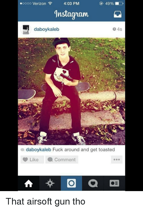 airsoft gun: .oooo Verizon  4:03 PM  gnstagram  daboy kaleb  daboy kaleb Fuck around and get toasted  Like a comment  a That airsoft gun tho