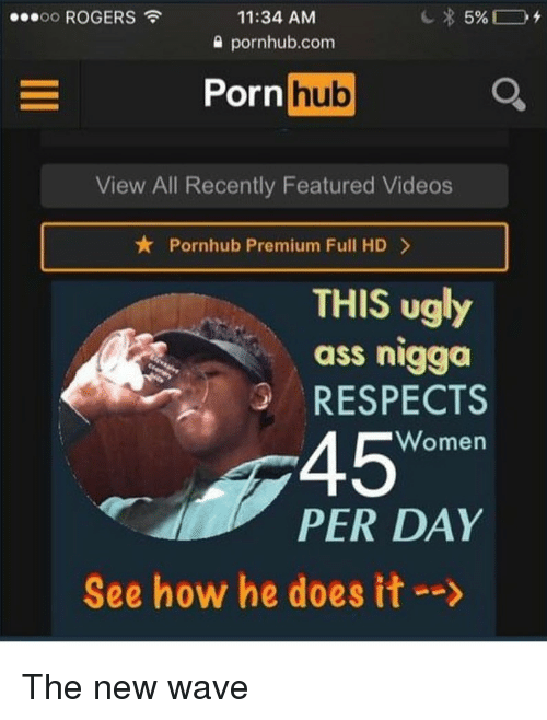 "`Pornhub: ooooo ROGERS  11:34 AM  0 pornhub.com  Porn  hub  View All Recently Featured Videos  ★ Pornhub Premium Full HD >  THIS ugly  ass nigga  RESPECTS  45""  Women  PER DAY  See how he does it-->"