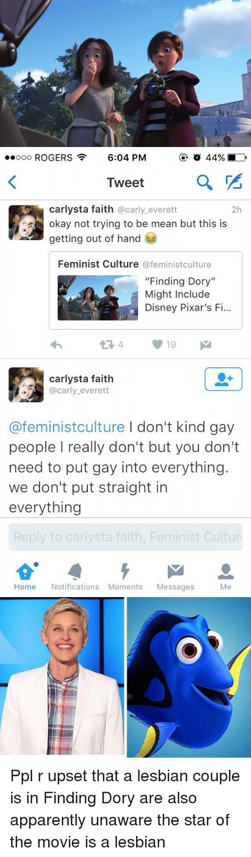 "Â'¨: ooooo ROGERS  6:04 PM  a  Tweet  Carlysta faith @carly everett  2h  okay not trying to be mean but this is  getting out of hand  Feminist Culture  @feminist culture  ""Finding Dory""  Might Include  Disney Pixar's F  carlysta faith  @carly everett  @feminist culture I don't kind gay  people really don't but you don't  need to put gay into everything.  we don't put straight in  everything  Reply to carlysta faith, Feminist Cultur  Home Notifications Moments Messages  Me Ppl r upset that a lesbian couple is in Finding Dory are also apparently unaware the star of the movie is a lesbian"