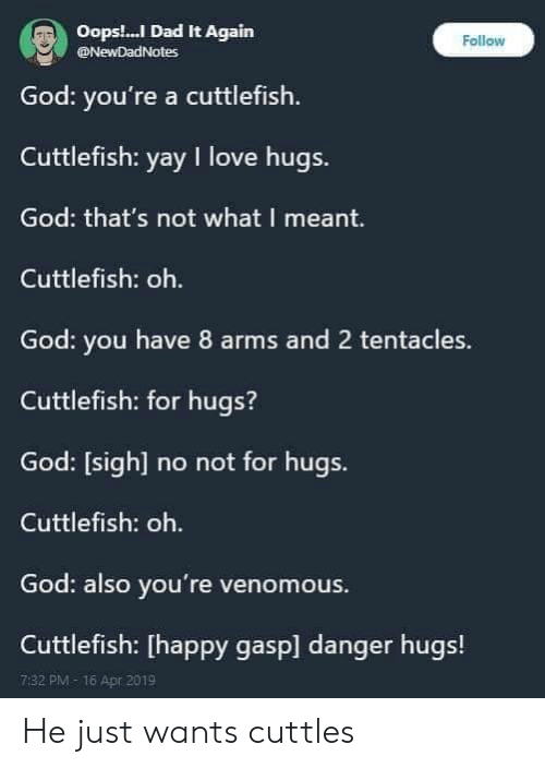 tentacles: Oops.! Dad It Again  God: you're a cuttlefish  Cuttlefish: yay I love hugs.  God: that's not what I meant.  Cuttlefish: oh.  God: you have 8 arms and 2 tentacles.  Cuttlefish: for hugs?  God: [sigh] no not for hugs.  Cuttlefish: oh.  God: also you're venomous  Cuttlefish: [happy gasp] danger hugs!  Follow  @NewDadNotes  7:32 PM-16 Apr 2019 He just wants cuttles