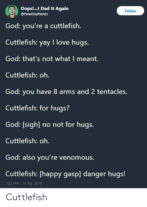 tentacles: Oops.. Dad It Again  @NewDadNotes  Follow  God: you're a cuttlefish  Cuttlefish: yay I love hugs.  God: that's not what I meant.  Cuttlefish: oh.  God: you have 8 arms and 2 tentacles.  Cuttlefish: for hugs?  God: [sigh] no not for hugs.  Cuttlefish: oh.  God: also you're venomous.  Cuttlefish: [happy gasp] danger hugs!  7:32 PM- 16 Apr 2019 Cuttlefish