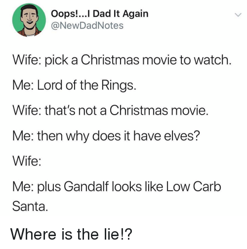 Christmas Movie: Oops!...I Dad It Again  @NewDadNotes  Wife: pick a Christmas movie to watch  Me: Lord of the Rings  Wife: that's not a Christmas movie  Me: then why does it have elves?  Wife  Me: plus Gandalf looks like Low Carb  Santa Where is the lie!?