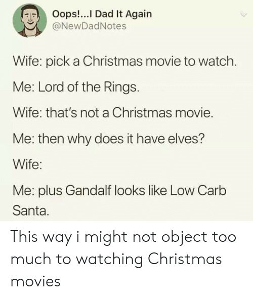 Christmas Movie: Oops!...I Dad It Again  @NewDadNotes  Wife: pick a Christmas movie to watch.  Me: Lord of the Rings.  Wife: that's not a Christmas movie.  Me: then why does it have elves?  Wife:  Me: plus Gandalf looks like Low Carb  Santa. This way i might not object too much to watching Christmas movies