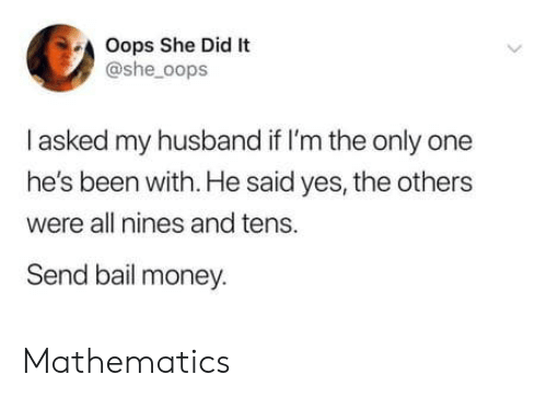 the others: Oops She Did It  @she_oops  I asked my husband if I'm the only one  he's been with. He said yes, the others  were all nines and tens.  Send bail money. Mathematics
