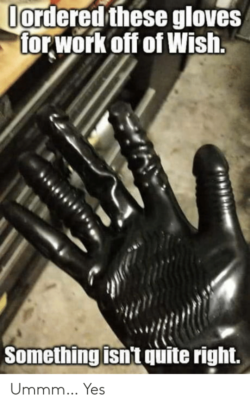 Ummm: Oordered these gloves  for work off of Wish.  Something isn't quite right. Ummm… Yes