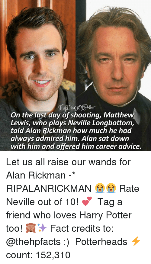 Alan Rickman: ooter  ottey  On the last day of shooting, Matthew  Lewis, who plays Neville Longbottom,  told Alan Rickman how much he had  always admired him. Alan sat down  with him and offered him career advice. Let us all raise our wands for Alan Rickman -* RIPALANRICKMAN 😭😭 Rate Neville out of 10! 💕 ♔ Tag a friend who loves Harry Potter too! 🙈✨ Fact credits to: @thehpfacts :) ◇ Potterheads⚡count: 152,310