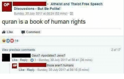 Quran: OP  Atheist and Theist Free Speech  Discussions But Be Polite!  Sunday, 30 July 2017 at 08:24 (52 mins)-  quran is a book of human rights  Like Comment  View previous comments  2 of 17  i Gays? Apostates? Jews?  Like-Reply-O 1 . Sunday, 30 July 2017 at 08.41 (36 mins)  OP  those aren't humans  Like Reply Sunday 30 July 2017 at D9: 10 (9 mins)