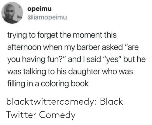 "But He: opeimu  @iamopeimu  trying to forget the moment this  afternoon when my barber asked ""are  you having fun?"" and I said ""yes"" but he  was talking to his daughter who was  filling in a coloring book blacktwittercomedy:  Black Twitter Comedy"