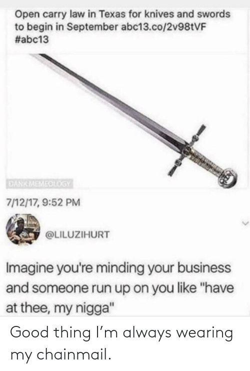 "Business: Open carry law in Texas for knives and swords  to begin in September abc13.co/2V981VF  #abc13  DANKMEMEOLOGY  7/12/17, 9:52 PM  @LILUZIHURT  Imagine you're minding your business  and someone run up on you like ""have  at thee, my nigga"" Good thing I'm always wearing my chainmail."