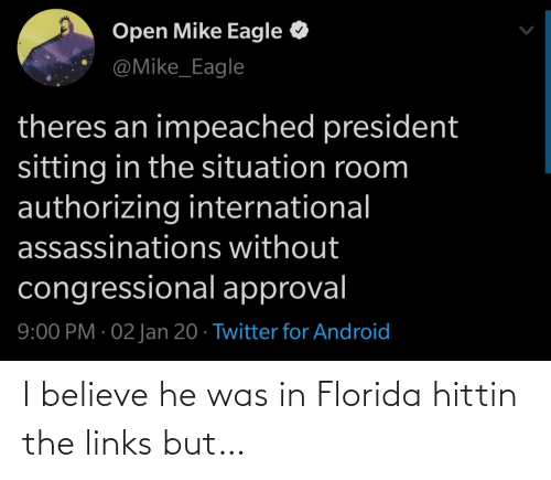 He Was: Open Mike Eagle  @Mike_Eagle  theres an impeached president  sitting in the situation room  authorizing international  assassinations without  congressional approval  9:00 PM · 02 Jan 20 · Twitter for Android I believe he was in Florida hittin the links but…