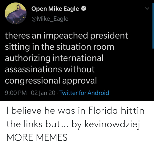 Approval: Open Mike Eagle  @Mike_Eagle  theres an impeached president  sitting in the situation room  authorizing international  assassinations without  congressional approval  9:00 PM · 02 Jan 20 · Twitter for Android I believe he was in Florida hittin the links but… by kevinowdziej MORE MEMES