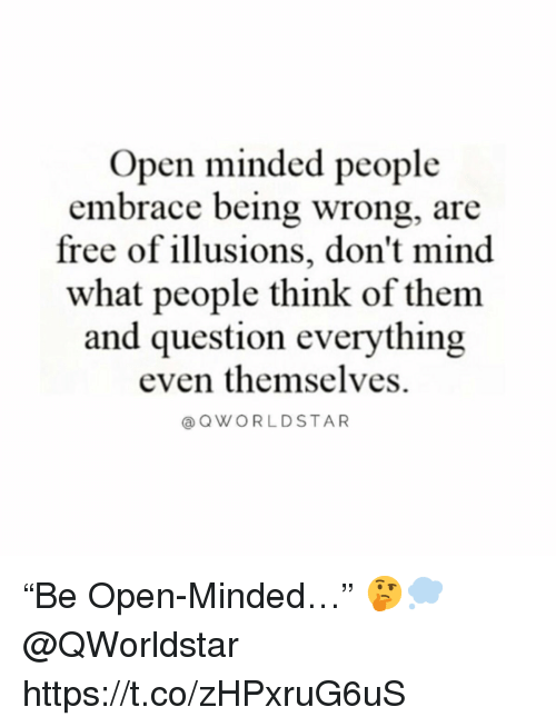 """Free, Mind, and Open: Open minded people  free of illusions, don't mind  and question everything  embrace being wrong, are  what people think of them  even themselves.  @OWORLDSTAR """"Be Open-Minded…"""" 🤔💭 @QWorldstar https://t.co/zHPxruG6uS"""