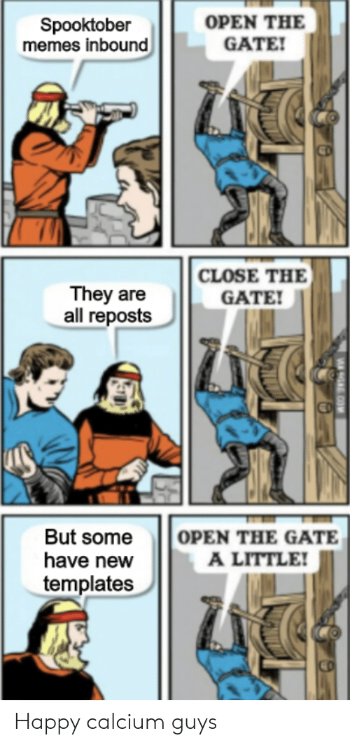 Memes, Happy, and Gate: OPEN THE  GATE!  Spooktober  memes inbound  CLOSE THE  They are  all reposts  GATE!  OPEN THE GATE  A LITTLE!  But some  have new  templates  9A COM Happy calcium guys