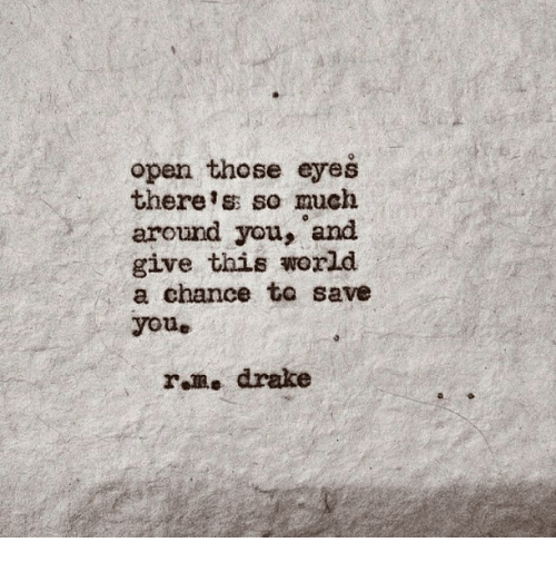 Drake, World, and Open: open those eyes  there s so much  around you, and  give this world  a chance to save  youe  r m. drake