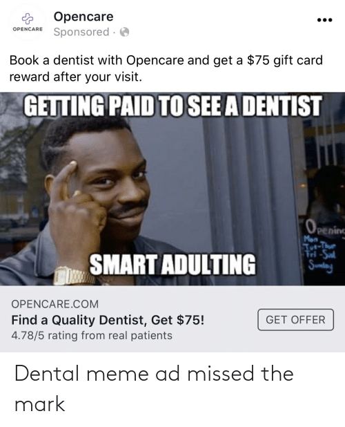 tut: Opencare  Sponsored ·  •..  OPENCARE  Book a dentist with Opencare and get a $75 gift card  reward after your visit.  GETTING PAID TO SEE A DENTIST  Openinc  Man  Tut-Thue  M-Sal  SMART ADULTING  Sumday  OPENCARE.COM  Find a Quality Dentist, Get $75!  4.78/5 rating from real patients  GET OFFER Dental meme ad missed the mark