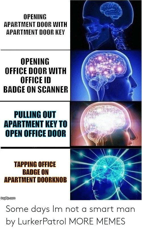 tapping: OPENING  APARTMENT DOOR WITH  APARTMENT DOOR KEY  OPENING  OFFICE DOOR WITH  OFFICE ID  BADGE ON SCANNER  PULLING OUT  APARTMENT KEY TO  OPEN OFFICE DOOR  TAPPING OFFICE  BADGE ON  APARTMENT DOORKNOB Some days Im not a smart man by LurkerPatrol MORE MEMES