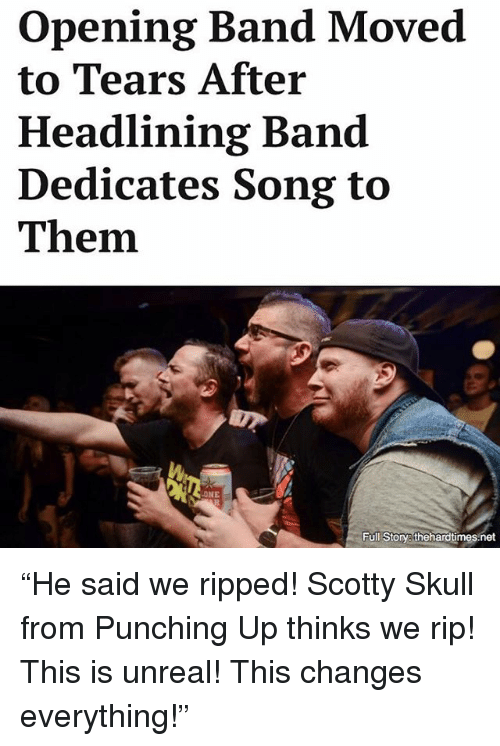"Unrealism: opening Band Moved  to Tears After  Headlining Band  Dedicates Song to  Them.  NE  Full Story thehardtimes net ""He said we ripped! Scotty Skull from Punching Up thinks we rip! This is unreal! This changes everything!"""