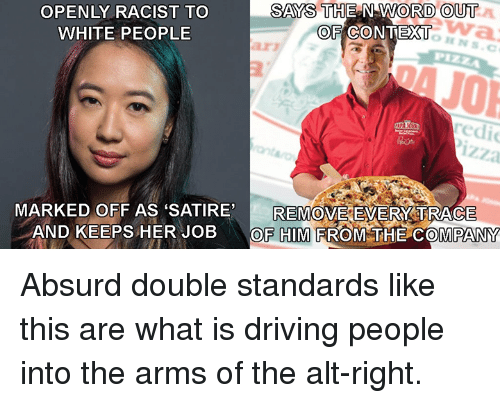 satire: OPENLY RACIST TO  WHITE PEOPLE  SAYS THE N WORD OUT  OF CONTEXT  arz  redi  izza  REMOVE EVERY:TRACE  MARKED OFF AS SATIRE,  AND KEEPS HER JOBOF HIM FROM THE COMPANY Absurd double standards like this are what is driving people into the arms of the alt-right.