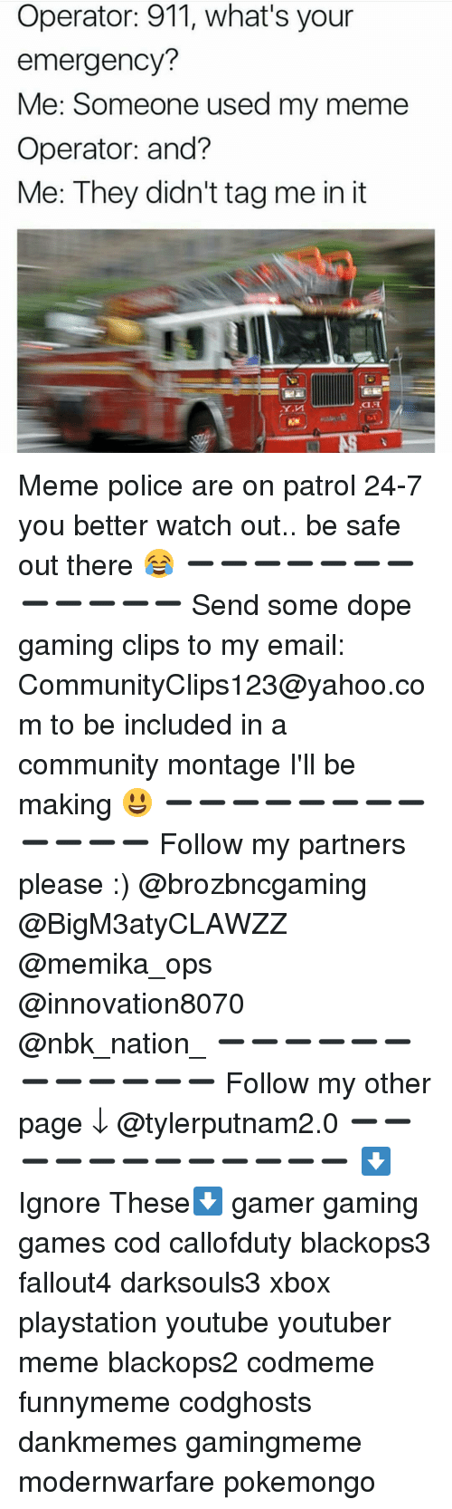 It Meme: Operator: 911, what's your  emergency?  Me: Someone used my meme  Operator: and?  Me: They didn't tag me in it Meme police are on patrol 24-7 you better watch out.. be safe out there 😂 ➖➖➖➖➖➖➖➖➖➖➖➖ Send some dope gaming clips to my email: CommunityClips123@yahoo.com to be included in a community montage I'll be making 😃 ➖➖➖➖➖➖➖➖➖➖➖➖ Follow my partners please :) @brozbncgaming @BigM3atyCLAWZZ @memika_ops @innovation8070 @nbk_nation_ ➖➖➖➖➖➖➖➖➖➖➖➖ Follow my other page ↓ @tylerputnam2.0 ➖➖➖➖➖➖➖➖➖➖➖➖ ⬇Ignore These⬇ gamer gaming games cod callofduty blackops3 fallout4 darksouls3 xbox playstation youtube youtuber meme blackops2 codmeme funnymeme codghosts dankmemes gamingmeme modernwarfare pokemongo