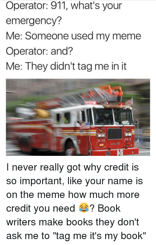 """Emergent: Operator: 911, what's your  emergency?  Me: Someone used my meme  Operator: and?  Me: They didn't tagme in it I never really got why credit is so important, like your name is on the meme how much more credit you need 😂? Book writers make books they don't ask me to """"tag me it's my book"""""""
