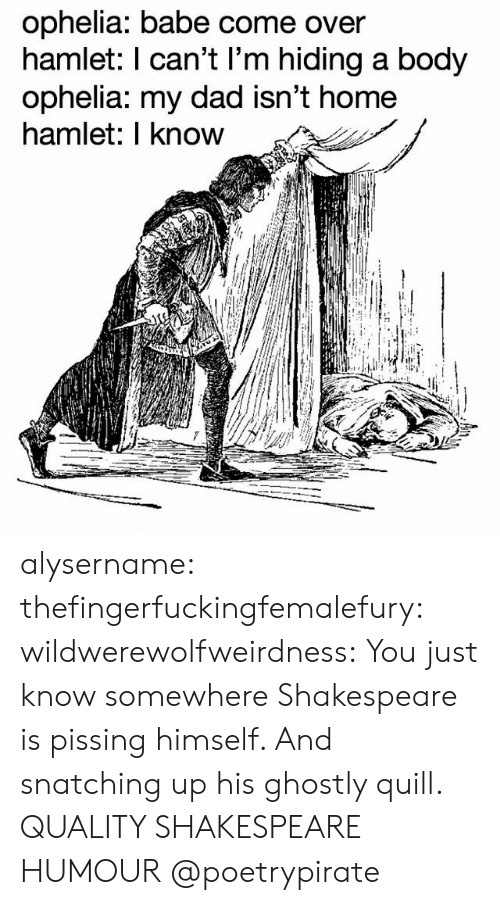 ghostly: ophelia: babe come over  hamlet: l can't l'm hiding a body  ophelia: my dad isn't home  hamlet: I know alysername:  thefingerfuckingfemalefury: wildwerewolfweirdness: You just know somewhere Shakespeare is pissing himself. And snatching up his ghostly quill. QUALITY SHAKESPEARE HUMOUR   @poetrypirate