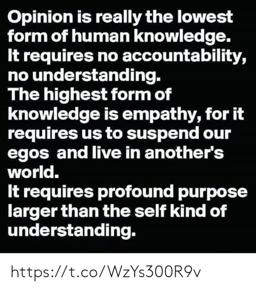 accountability: Opinion is really the lowest  form of human knowledge.  It requires no accountability,  no understanding.  The highest form of  knowledge is empathy, for it  requires us to suspend our  egos and live in another's  world.  It requires profound purpose  larger than the self kind of  understanding. https://t.co/WzYs300R9v