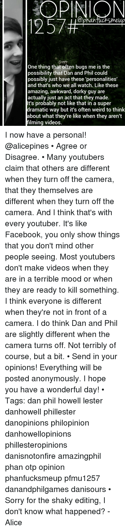 Terribler: OPINION  One thing that often bugs me is the  possibility that Dan and Phil could  possibly just have these 'personalities'  and that's who we all watch. Like these  amazing, awkward, dorky guy are  actually just an act that they made.  It's probably not like that in a super  dramatic way but it's often weird to think  about what they're like when they aren't  filming videos I now have a personal! @alicepines • Agree or Disagree. • Many youtubers claim that others are different when they turn off the camera, that they themselves are different when they turn off the camera. And I think that's with every youtuber. It's like Facebook, you only show things that you don't mind other people seeing. Most youtubers don't make videos when they are in a terrible mood or when they are ready to kill something. I think everyone is different when they're not in front of a camera. I do think Dan and Phil are slightly different when the camera turns off. Not terribly of course, but a bit. • Send in your opinions! Everything will be posted anonymously. I hope you have a wonderful day! • Tags: dan phil howell lester danhowell phillester danopinions philopinion danhowellopinions phillesteropinions danisnotonfire amazingphil phan otp opinion phanfucksmeup pfmu1257 danandphilgames danisours • Sorry for the shaky editing, I don't know what happened? -Alice