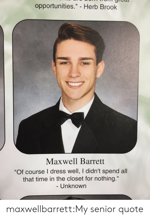 """Closets: opportunities."""" - Herb Brook  Maxwell Barrett  """"Of course I dress well, I didn't spend all  that time in the closet for nothing.""""  Unknown maxwellbarrett:My senior quote"""