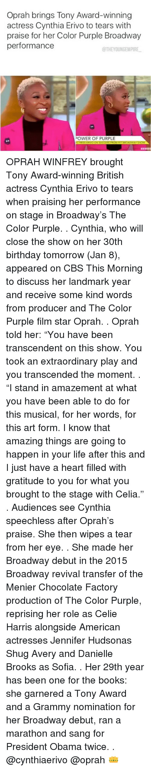 "Grammys, Memes, and Oprah Winfrey: Oprah brings Tony Award-winning  actress Cynthia Erivo to tears with  praise for her Color Purple Broadway  performance  @THEYOUNGEMPIRE  POWER OF PURPLE  NCTRESSERIVO ON SUCCESSFROM HITBROADWAY SHOW OPRAH WINFREY brought Tony Award-winning British actress Cynthia Erivo to tears when praising her performance on stage in Broadway's The Color Purple. . Cynthia, who will close the show on her 30th birthday tomorrow (Jan 8), appeared on CBS This Morning to discuss her landmark year and receive some kind words from producer and The Color Purple film star Oprah. . Oprah told her: ""You have been transcendent on this show. You took an extraordinary play and you transcended the moment. . ""I stand in amazement at what you have been able to do for this musical, for her words, for this art form. I know that amazing things are going to happen in your life after this and I just have a heart filled with gratitude to you for what you brought to the stage with Celia."" . Audiences see Cynthia speechless after Oprah's praise. She then wipes a tear from her eye. . She made her Broadway debut in the 2015 Broadway revival transfer of the Menier Chocolate Factory production of The Color Purple, reprising her role as Celie Harris alongside American actresses Jennifer Hudsonas Shug Avery and Danielle Brooks as Sofia. . Her 29th year has been one for the books: she garnered a Tony Award and a Grammy nomination for her Broadway debut, ran a marathon and sang for President Obama twice. . @cynthiaerivo @oprah 👑"