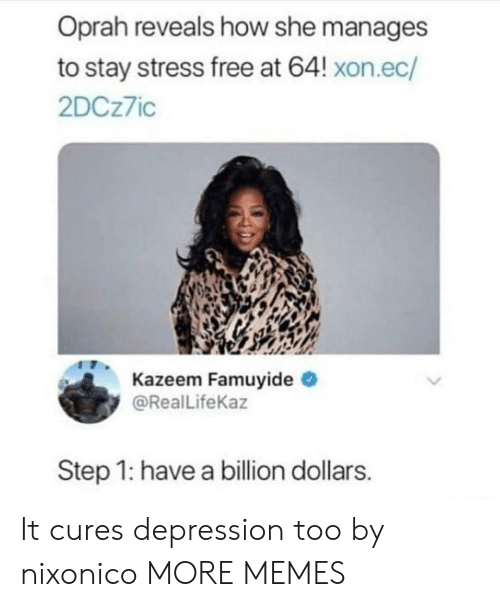 Oprah Winfrey: Oprah reveals how she manages  to stay stress free at 64! xon.ec/  2DCz7ic  Kazeem Famuyide  @Real LifeKaz  Step 1: have a billion dollars It cures depression too by nixonico MORE MEMES