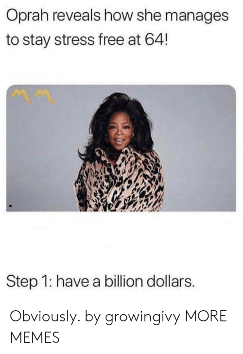 Oprah Winfrey: Oprah reveals how she manages  to stay stress free at 64!  Step 1: have a billion dollars. Obviously. by growingivy MORE MEMES