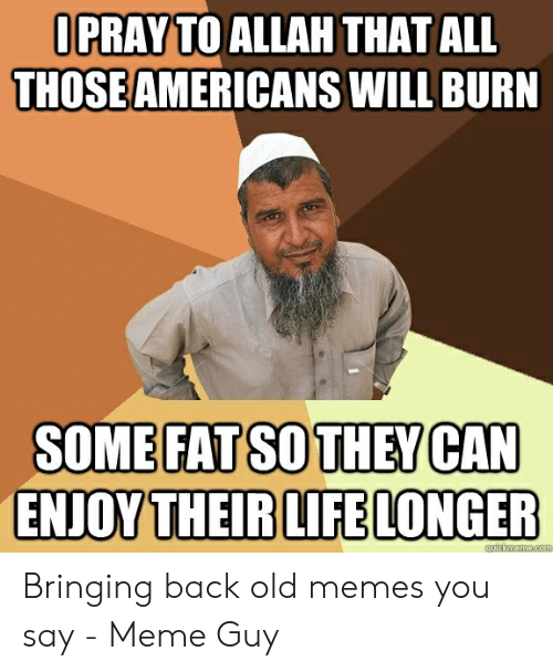 How Do You Say Meme: OPRAY TO ALLAH THAT ALL  THOSEAMERICANS WILL BURN  SOME FAT SO THEY CAN  ENJOY THEIR LIFE LONGER  quickmeme.com Bringing back old memes you say - Meme Guy