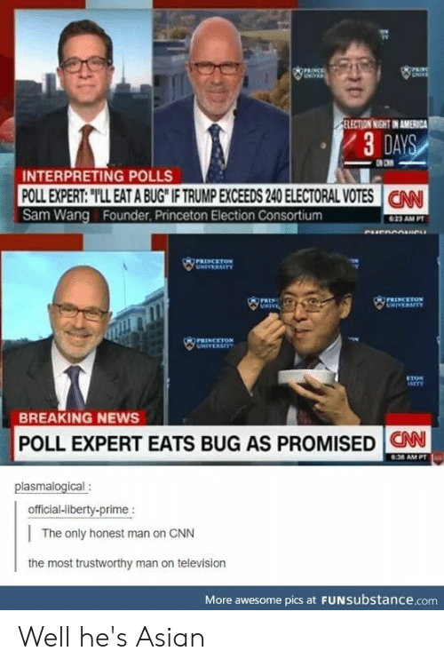 """Liberty Prime: OPRNCE  UNINER  raING  UNIVE  ELECTION NIGHT IN AMERICA  3 DAYS  INTERPRETING POLLS  POLL EXPERT: """"TLL EAT A BUG IF TRUMP EXCEEDS 240 ELECTORAL VOTES  Sam Wang Founder, Princeton Election Consortium  CN  623 AM PT  eurnnnane  PRENCETON  UNIVERMITY  PRINCETON  CHIVERSITY  PRIN  UNIVE  PRINCETON  UNIVERSITY  ETON  1arTY  BREAKING NEWS  POLL EXPERT EATS BUG AS PROMISED CAN  6:38 AM PT  plasmalogical:  official-liberty-prime :  The only honest man on CNN  the most trustworthy man on television  More awesome pics at FUNSubstance.com Well he's Asian"""