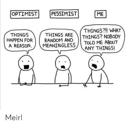 meaningless: OPTIMIST  PESSIMIST  ME  THINGS?! WHAT  THINGS? NOBODY  TOLD ME ABOUT  ANY THINGS!  THINGS ARE  RANDOM AND  MEANINGLESS  THINGS  HAPPEN FOR  A REASON Meirl