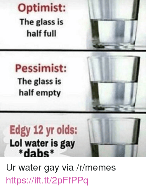 "The Dab, Lol, and Memes: Optimist:  The glass is  half full  Pessimist:  The glass is  half empty  Edgy 12 yr olds:  Lol water is gay  *dabs* <p>Ur water gay via /r/memes <a href=""https://ift.tt/2pFfPPq"">https://ift.tt/2pFfPPq</a></p>"