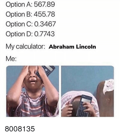 Abraham Lincoln, Memes, and Abraham: Option A: 567.89  Option B: 455.78  Option C: 0.3467  Option D: 0.7743  My calculator: Abraham Lincoln  Me: 8008135