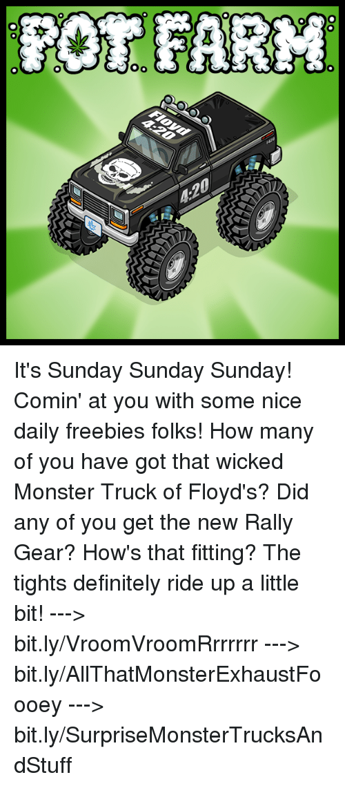 4:20: OR FARM  本  4:20  00  00-0 It's Sunday Sunday Sunday! Comin' at you with some nice daily freebies folks! How many of you have got that wicked Monster Truck of Floyd's?   Did any of you get the new Rally Gear? How's that fitting? The tights definitely ride up a little bit!  ---> bit.ly/VroomVroomRrrrrrr ---> bit.ly/AllThatMonsterExhaustFoooey ---> bit.ly/SurpriseMonsterTrucksAndStuff