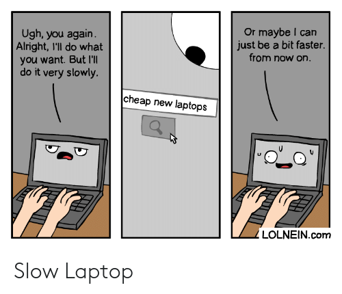 Laptop, Alright, and Com: Or maybe I can  just be a bit faster.  from now on.  Ugh, you again.  Alright, I'll do what  you want. But I'll  do it very slowly.  cheap new laptops  LOLNEIN.com Slow Laptop