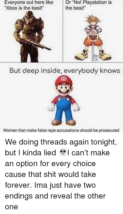 """128i: Or  """"No!  Playstation  is  Everyone out here like  """"Xbox is the best!  the best!""""  But deep inside, everybody knows  Women that make false rape accusations should be prosecuted We doing threads again tonight, but I kinda lied 💀I can't make an option for every choice cause that shit would take forever. Ima just have two endings and reveal the other one"""