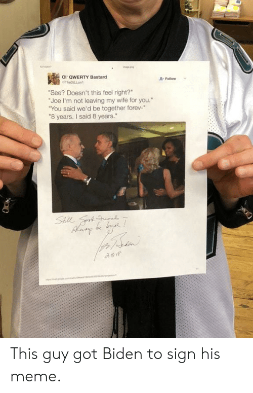 """qwerty: or QwERTY Bastard  Follow  See? Doesn't this feel right?  """"Joe I'm not leaving my wife for you.""""  """"You said we'd be together forev-*  8 years. I said 8 years."""" This guy got Biden to sign his meme."""