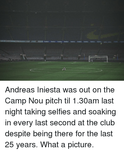 iniesta: ORaastenOascuconRKbeko belco beko beko beko belco beko belko bekco Andreas Iniesta was out on the Camp Nou pitch til 1.30am last night taking selfies and soaking in every last second at the club despite being there for the last 25 years. What a picture.