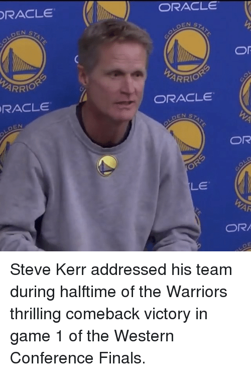 Steve Kerr: ORACLE  LDEN  ARRIO  ORACLE  EN  ORACLE  Or  ARRIO  ORACLE  STAT  OR  LD  OR  LE  WAR  OR Steve Kerr addressed his team during halftime of the Warriors thrilling comeback victory in game 1 of the Western Conference Finals.