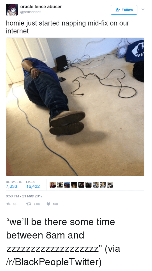 "Blackpeopletwitter, Homie, and Internet: oracle lense abuser  @braindeadf  Follow  homie just started napping mid-fix on our  internet  RETWEETS LIKES  7,033 16,432  8:53 PM-21 May 2017  657.0K 16K <p>""we'll be there some time between 8am and zzzzzzzzzzzzzzzzzzz"" (via /r/BlackPeopleTwitter)</p>"