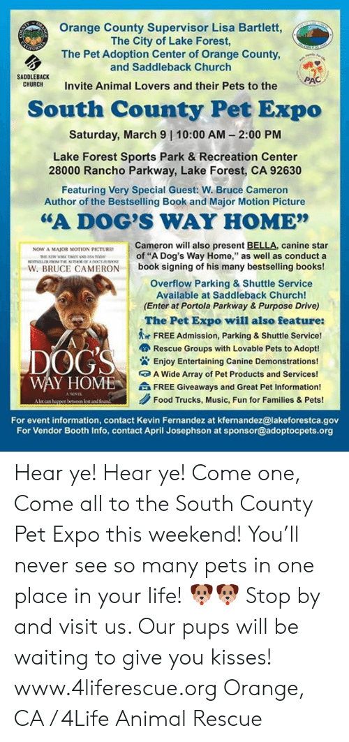 "Books, Church, and Dogs: Orange County Supervisor Lisa Bartlett,  The City of Lake Forest,  The Pet Adoption Center of Orange County,  and Saddleback Church  SADDLEBACK  CHURCH  RAC  Invite Animal Lovers and their Pets to the  South County Pet Expo  Saturday, March 9 | 10:00 AM- 2:00 PM  Lake Forest Sports Park & Recreation Center  28000 Rancho Parkway, Lake Forest, CA 92630  Featuring Very Special Guest: W. Bruce Cameron  Author of the Bestselling Book and Major Motion Picture  ""A DOG'S WAY HOME""  Cameron will also present BELLA, canine star  of ""A Dog's Way Home,"" as well as conduct a  NOW A MAJOR MOTION PICTURE  W. BRUCE CAMERON book signing of his many bestselling books!  Overflow Parking & Shuttle Service  Available at Saddleback Church!  (Enter at Portola Parkway & Purpose Drive)  The Pet Expo will also feature:  I  ㅊ  FREE Admission, Parking & Shuttle Service!  OGS  Rescue Groups with Lovable Pets to Adopt!  Enjoy Entertaining Canine Demonstrations!  A Wide Array of Pet Products and Services!  Ai FREE Giveaways and Great Pet Information!  WAY HOME  Food Trucks, Music, Fun for Families & Pets!  and found  For event information, contact Kevin Fernandez at kfernandez@lakeforestca.gov  For Vendor Booth Info, contact April Josephson at sponsor@adoptocpets.org Hear ye! Hear ye! Come one, Come all to the South County Pet Expo this weekend! You'll never see so many pets in one place in your life! 🐶🐶 Stop by and visit us. Our pups will be waiting to give you kisses!  www.4liferescue.org  Orange, CA / 4Life Animal Rescue"