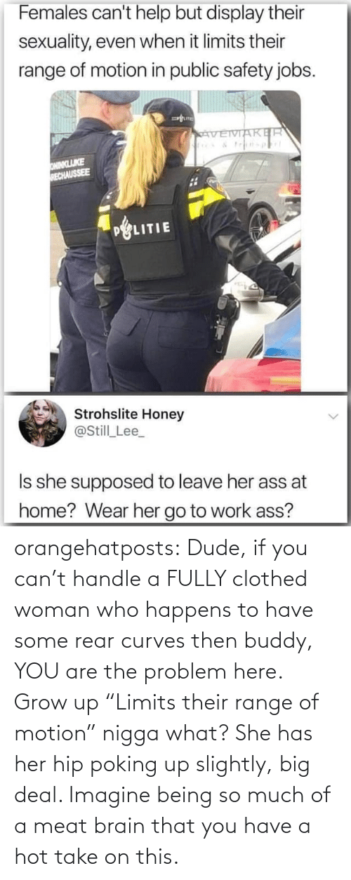 "meat: orangehatposts: Dude, if you can't handle a FULLY clothed woman who happens to have some rear curves then buddy, YOU are the problem here. Grow up   ""Limits their range of motion"" nigga what? She has her hip poking up slightly, big deal. Imagine being so much of a meat brain that you have a hot take on this."